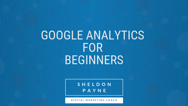 Google Analytics for Beginners - Sheldon Payne