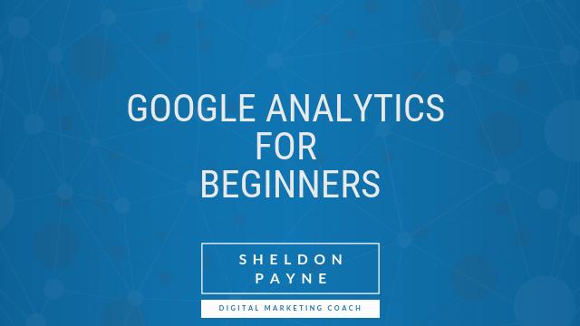 Google Analytics for Beginners - Sheldon Payne